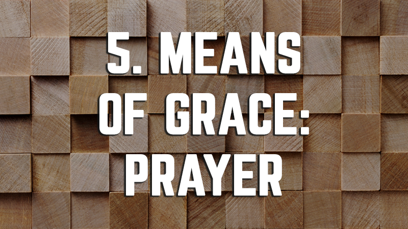 5. Means of Grace: Prayer