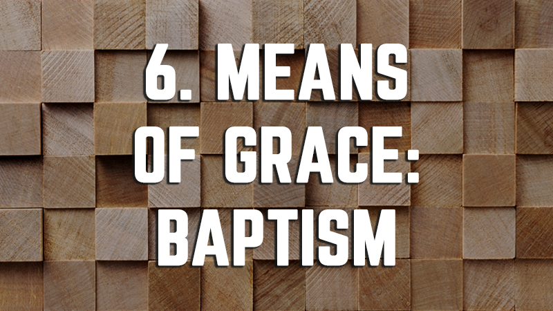 6. Means of Grace: Baptism
