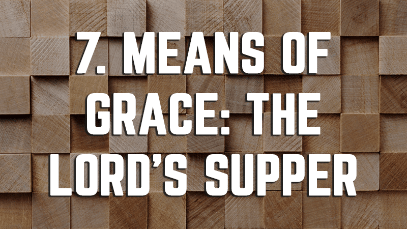 7. Means of Grace: The Lord's Supper