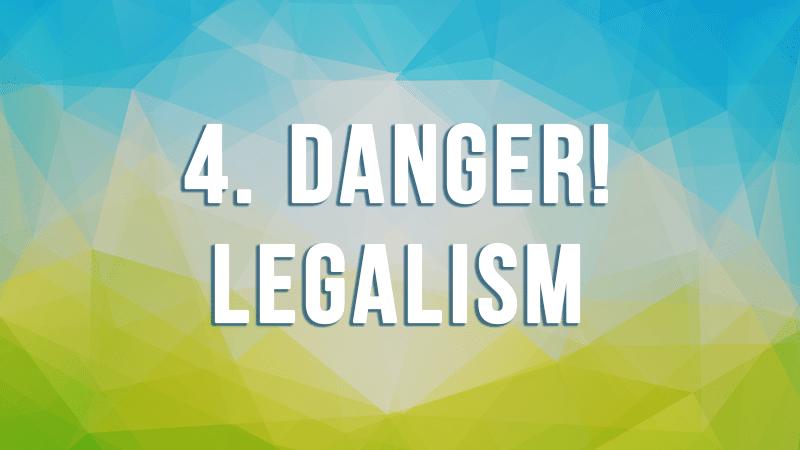 4. Danger! Legalism